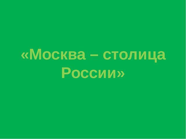 «Москва – столица России»