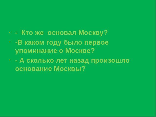 - Кто же основал Москву? -В каком году было первое упоминание о Москве? - А с...