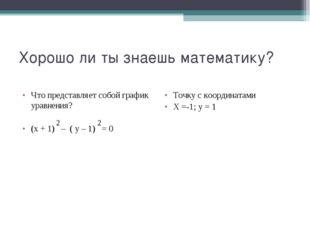 Хорошо ли ты знаешь математику? Что представляет собой график уравнения? (х +
