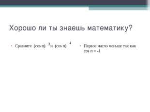 Хорошо ли ты знаешь математику? Сравните (cos п) и (cos п) Первое число меньш