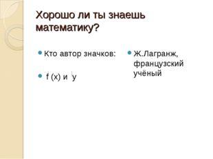 Хорошо ли ты знаешь математику? Кто автор значков: f (х) и у Ж.Лагранж, франц