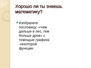 Хорошо ли ты знаешь математику? Изобразите пословицу: «Чем дальше в лес, тем