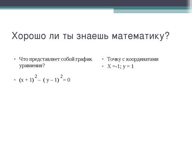 Хорошо ли ты знаешь математику? Что представляет собой график уравнения? (х +...