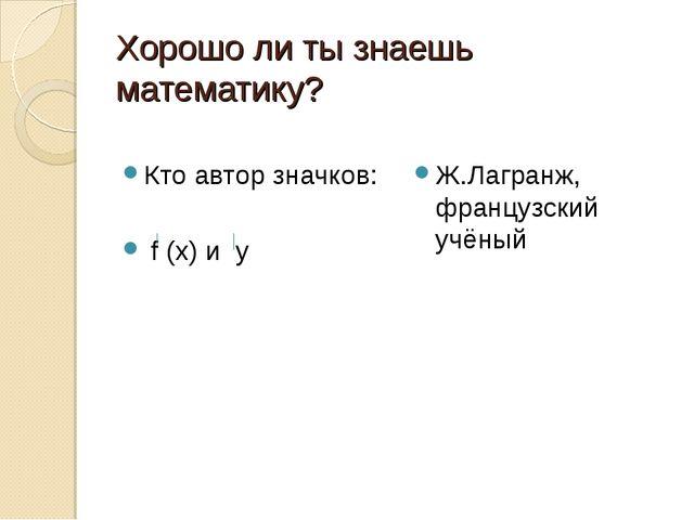 Хорошо ли ты знаешь математику? Кто автор значков: f (х) и у Ж.Лагранж, франц...
