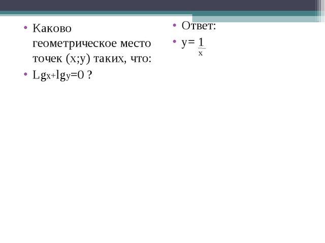 Каково геометрическое место точек (x;y) таких, что: Lgx+lgy=0 ? Ответ: y= 1 x