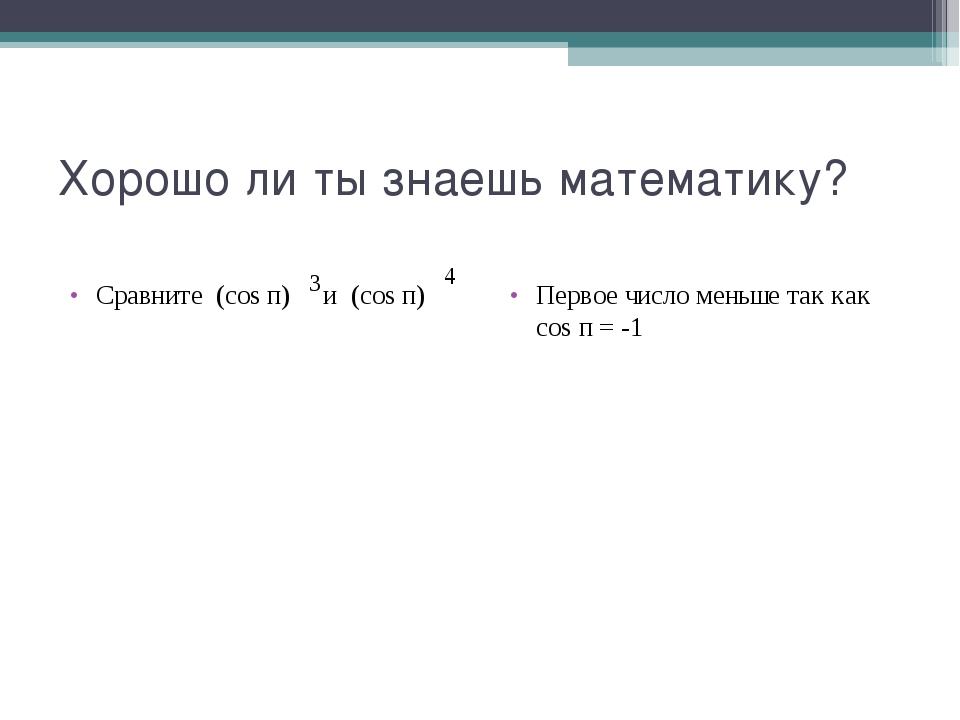 Хорошо ли ты знаешь математику? Сравните (cos п) и (cos п) Первое число меньш...