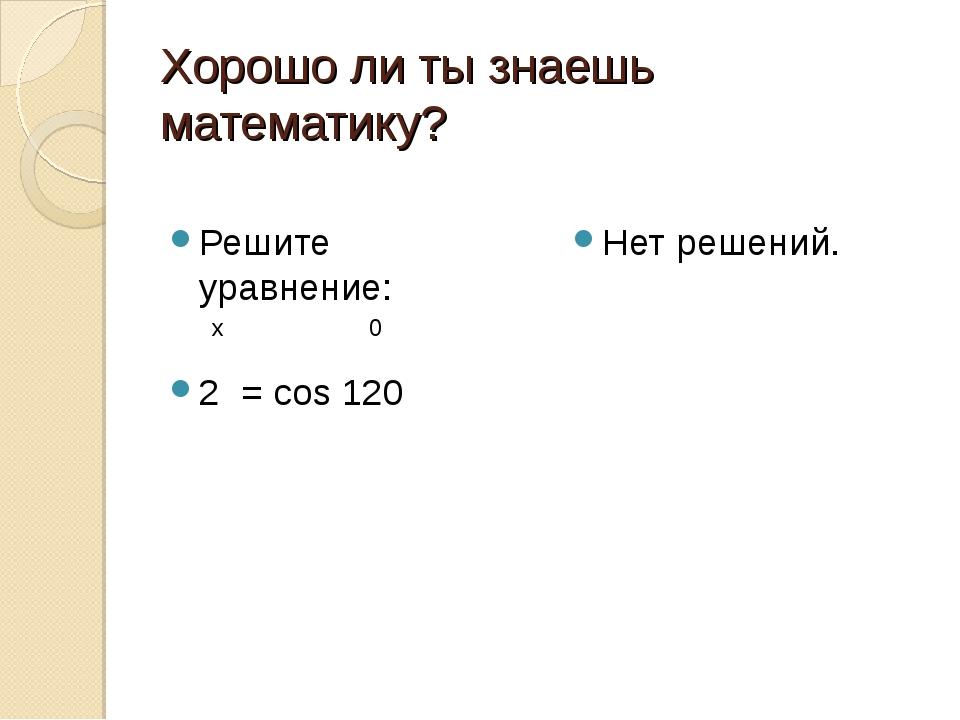 Хорошо ли ты знаешь математику? Решите уравнение: 2 = cos 120 Нет решений. х 0