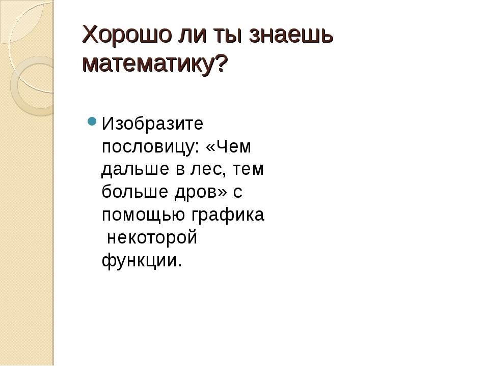 Хорошо ли ты знаешь математику? Изобразите пословицу: «Чем дальше в лес, тем...