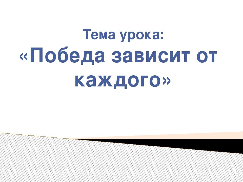 Тема урока: «Победа зависит от каждого»