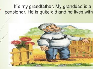 It`s my grandfather. My granddad is a pensioner. He is quite old and he lives