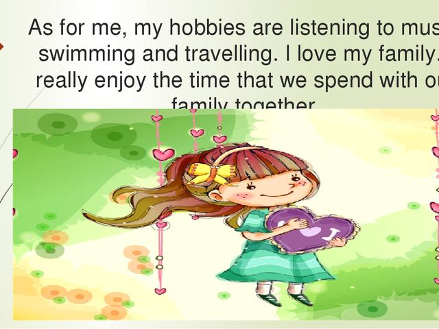 As for me, my hobbies are listening to music, swimming and travelling. I love...