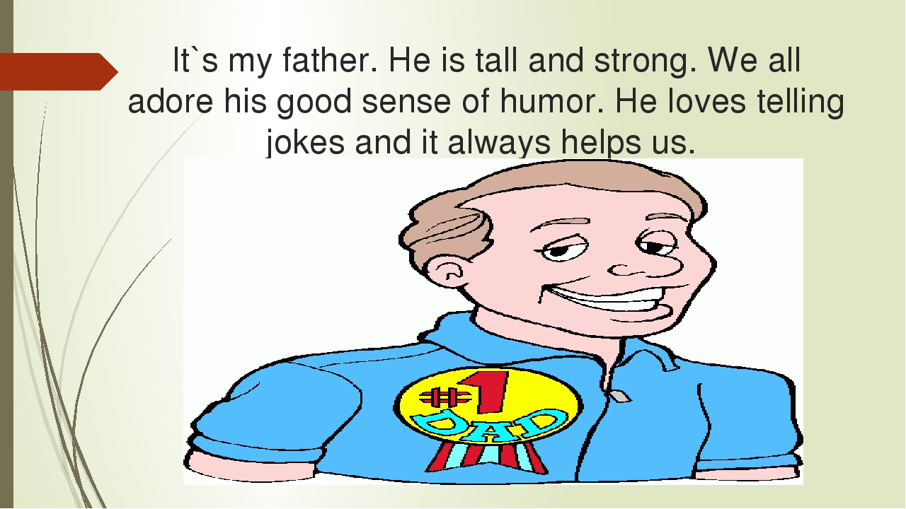 It`s my father. He is tall and strong. We all adore his good sense of humor....