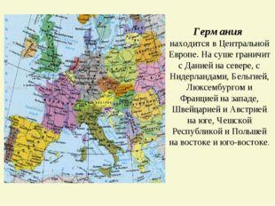 Германия находится в Центральной Европе. На суше граничит с Данией на севере,
