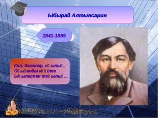 Ыбырай Алтынсарин 1841-1889 Кел, балалар, оқылық, Оқығанды көңілге Ықыласпен