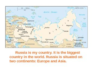 Russia is my country. It is the biggest country in the world. Russia is sit