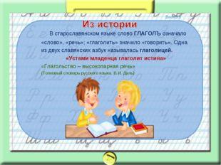 В старославянском языке слово ГЛАГОЛЪ означало «слово», «речь»; «глаголить»