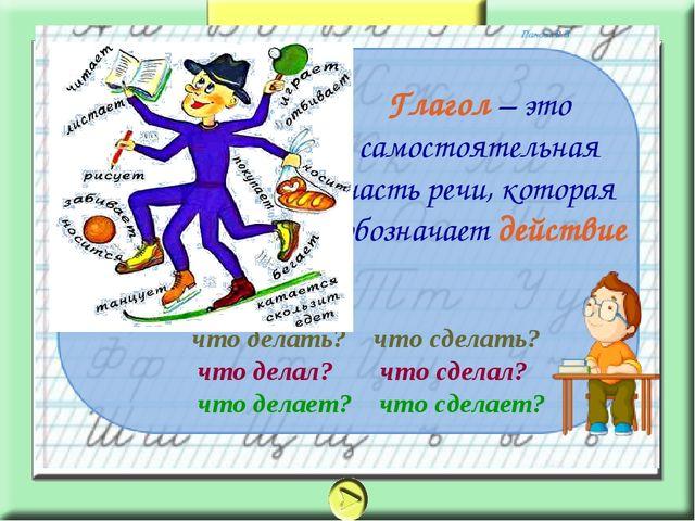 Глагол – это самостоятельная часть речи, которая обозначает действие что дела...