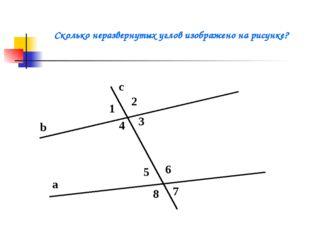 b a c 1 2 3 4 5 6 7 8 Сколько неразвернутых углов изображено на рисунке?