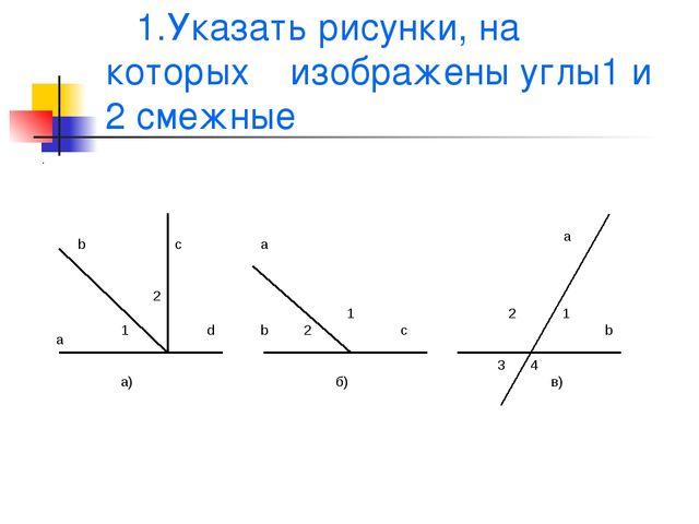 1.Указать рисунки, на которых изображены углы1 и 2 смежные а .