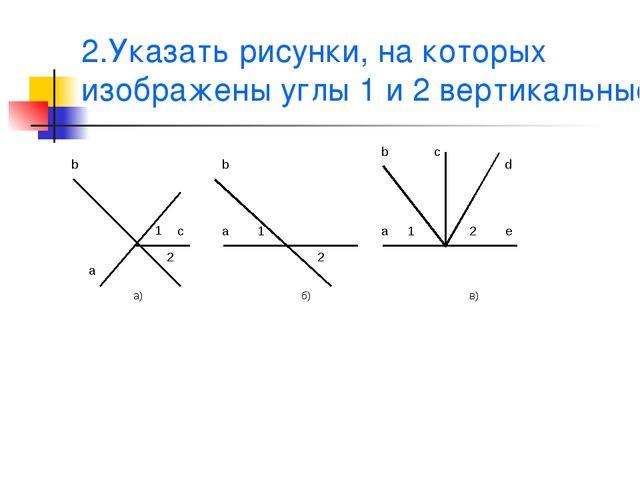 2.Указать рисунки, на которых изображены углы 1 и 2 вертикальные