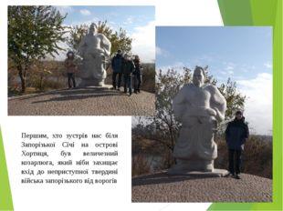 Першим, хто зустрів нас біля Запорізької Січі на острові Хортиця, був величез