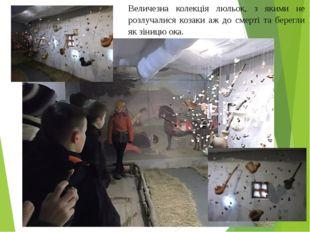 Величезна колекція люльок, з якими не розлучалися козаки аж до смерті та бере
