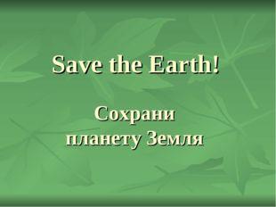 Save the Earth! Сохрани планету Земля