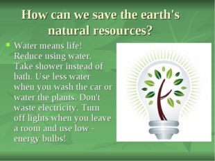 How can we save the earth's natural resources? Water means life! Reduce using