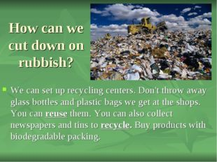 How can we cut down on rubbish? We can set up recycling centers. Don't throw