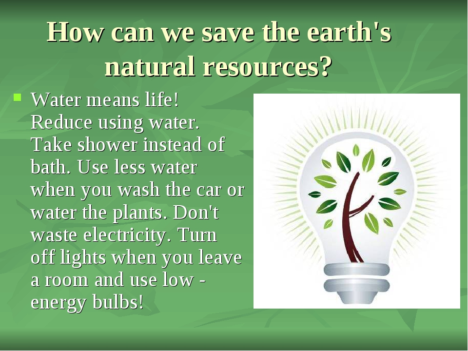How can we save the earth's natural resources? Water means life! Reduce using...