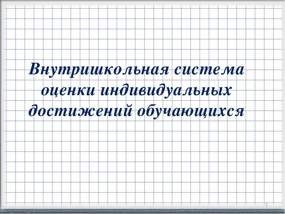 Внутришкольная система оценки индивидуальных достижений обучающихся *