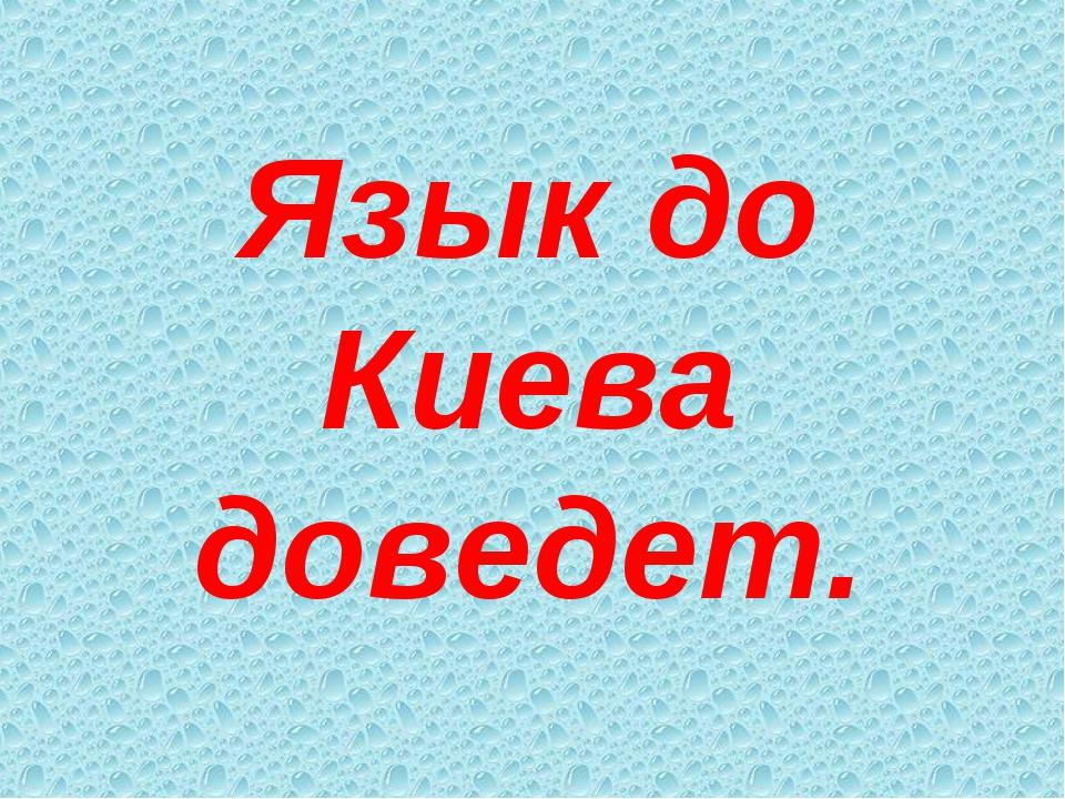 Язык до Киева доведет.