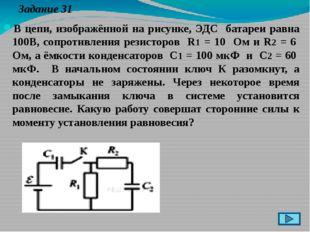 Задание 31 В цепи, изображённой на рисунке, ЭДС батареи равна 100В, сопротив