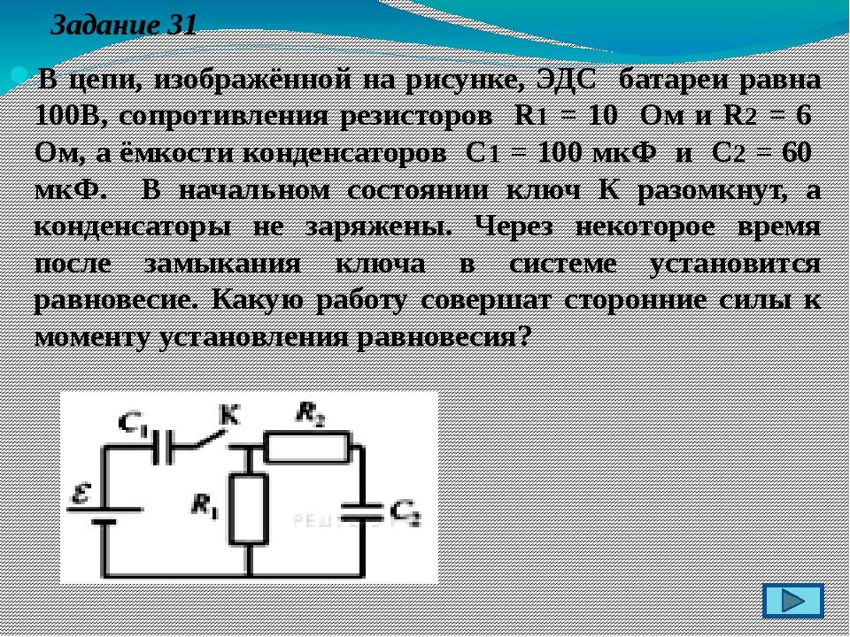Задание 31 В цепи, изображённой на рисунке, ЭДС батареи равна 100В, сопротив...