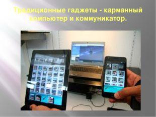 Традиционные гаджеты - карманный компьютер и коммуникатор.