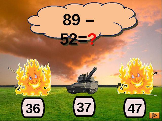 89 – 52=? 37 36 47