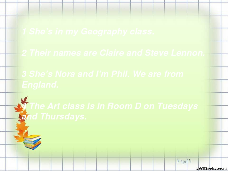 1 She's in my Geography class. 2 Their names are Claire and Steve Lennon. 3 S...