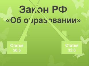 Закон РФ «Об образовании» Статья 56.3 Статья 32.3