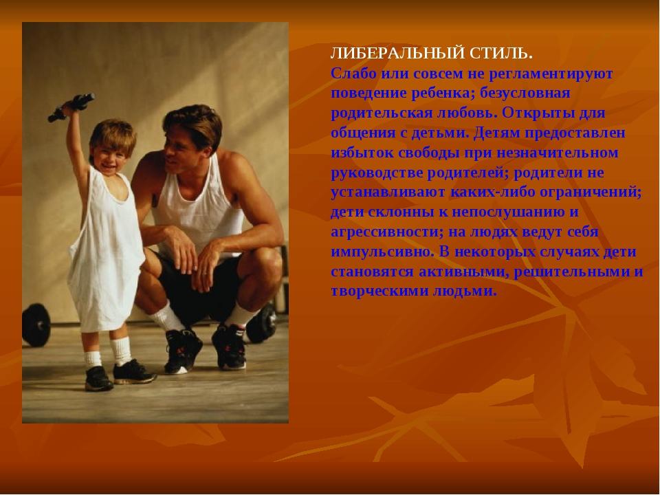 ЛИБЕРАЛЬНЫЙ СТИЛЬ. Слабо или совсем не регламентируют поведение ребенка; безу...