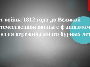 От войны 1812 года до Великой Отечественной войны с фашизмом Россия пережила