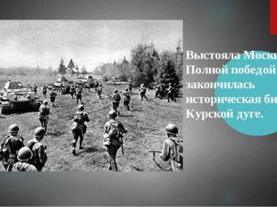 Выстояла Москва. Полной победой закончилась историческая битва на Курской дуге.