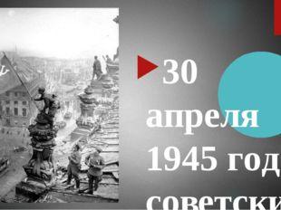 30 апреля 1945 года советские воины Михаил Егоров и Милитон Кантария водрузил
