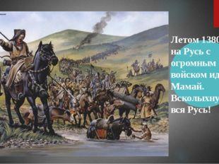 Летом 1380 года на Русь с огромным войском идет сам Мамай. Всколыхнулась вся