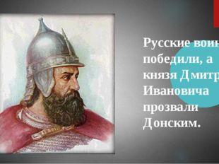 Русские воины победили, а князя Дмитрия Ивановича прозвали Донским.