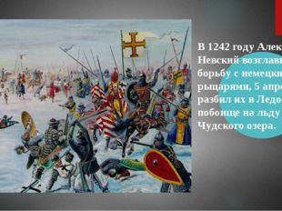 В 1242 году Александр Невский возглавил борьбу с немецкими рыцарями, 5 апреля