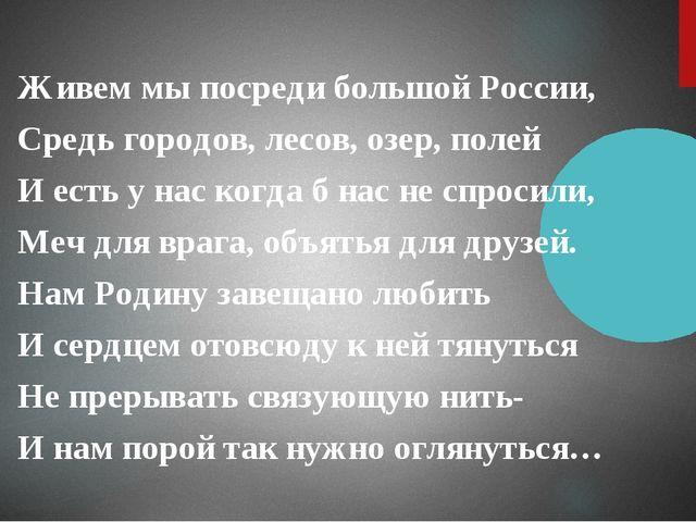 Живем мы посреди большой России, Средь городов, лесов, озер, полей И есть у н...