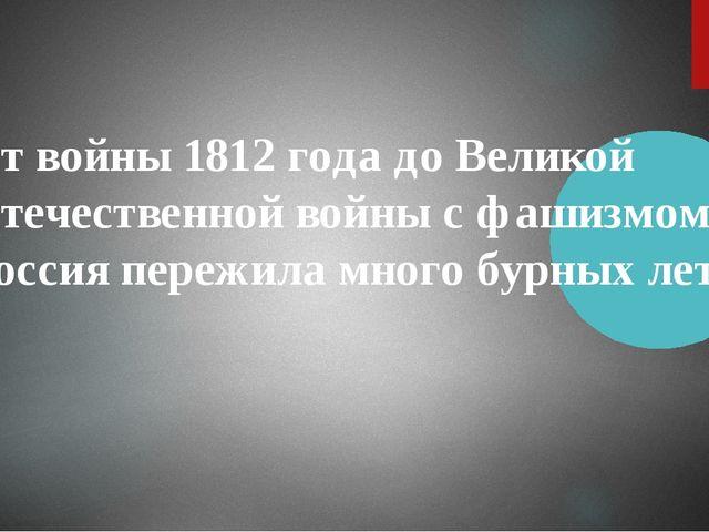 От войны 1812 года до Великой Отечественной войны с фашизмом Россия пережила...