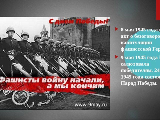 8 мая 1945 года подписан акт о безоговорочной капитуляции фашистской Германии...