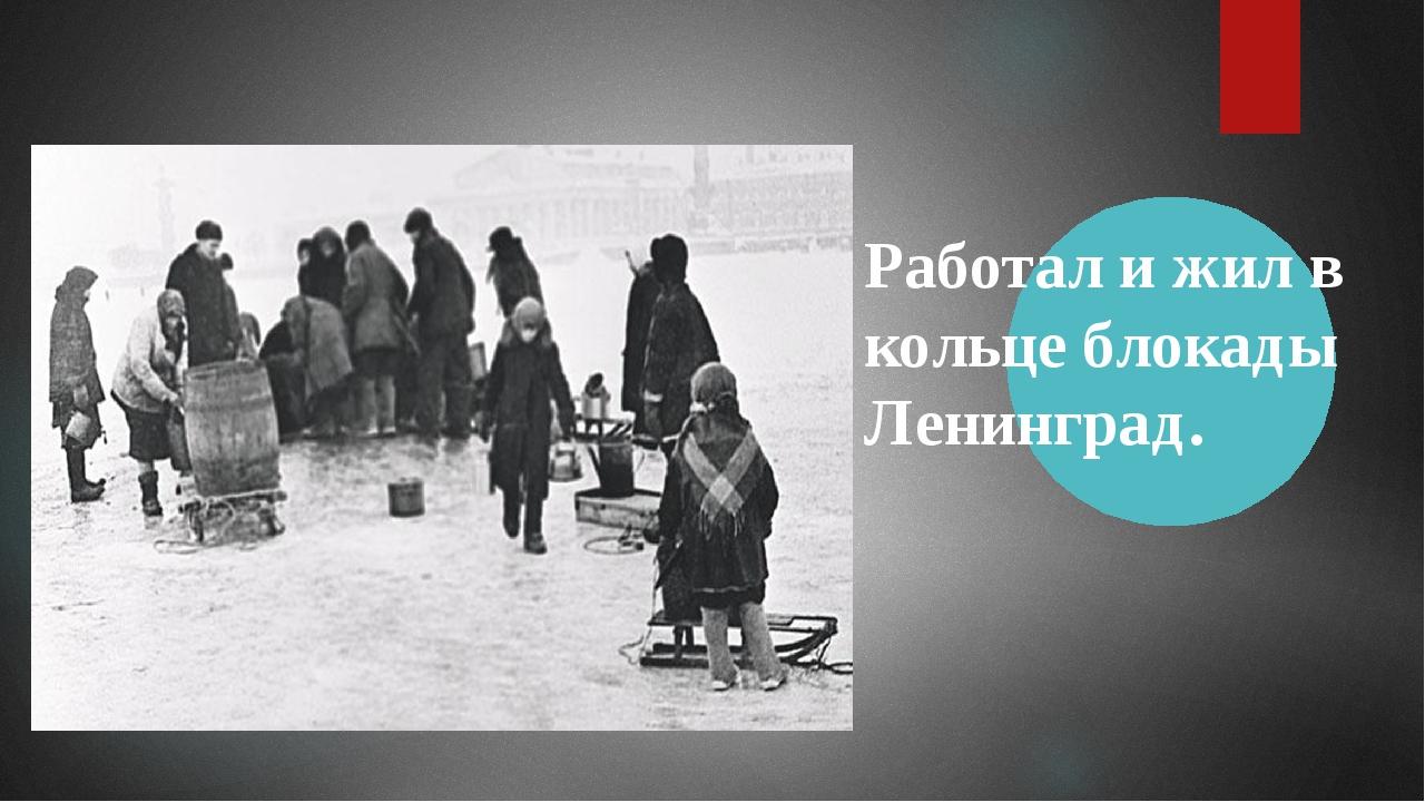 Работал и жил в кольце блокады Ленинград.