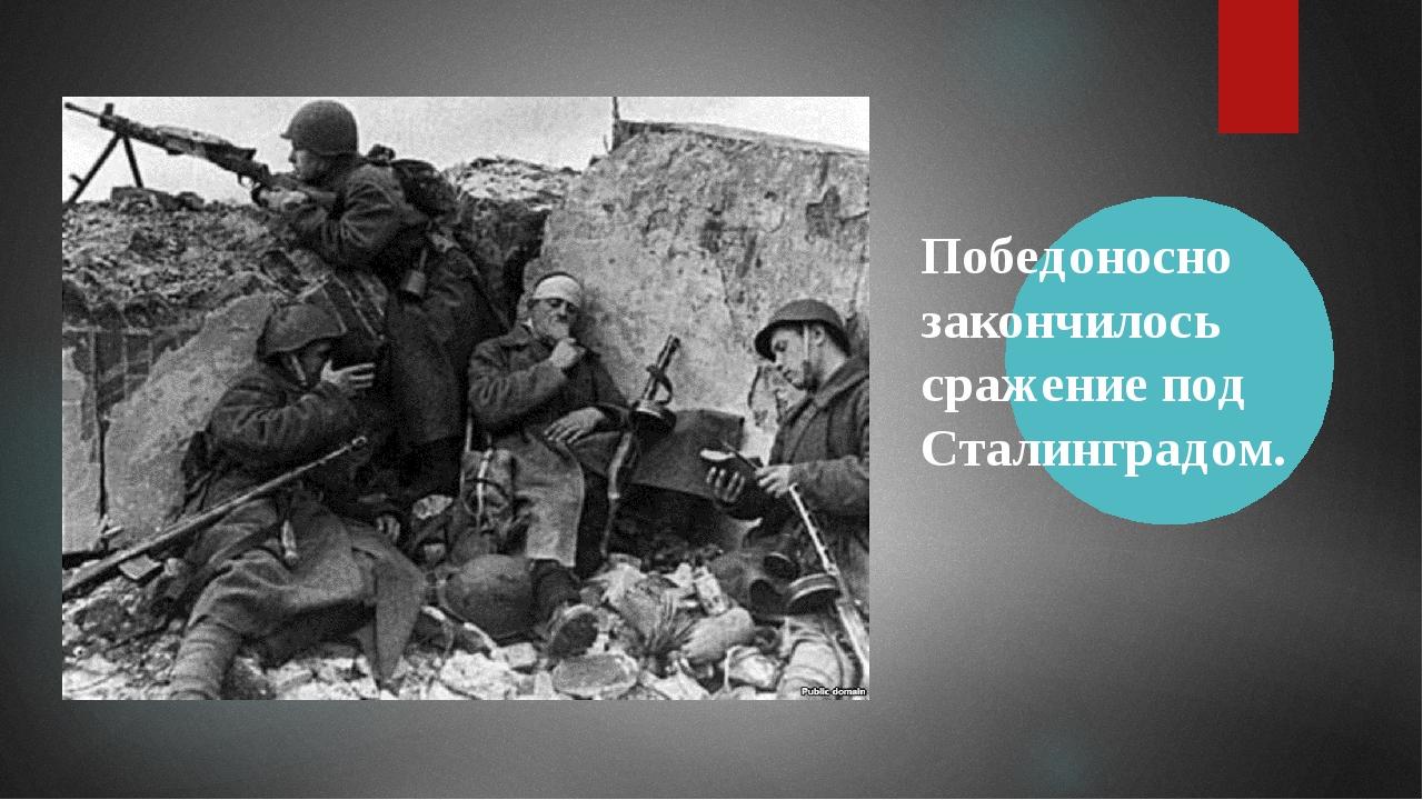 Победоносно закончилось сражение под Сталинградом.